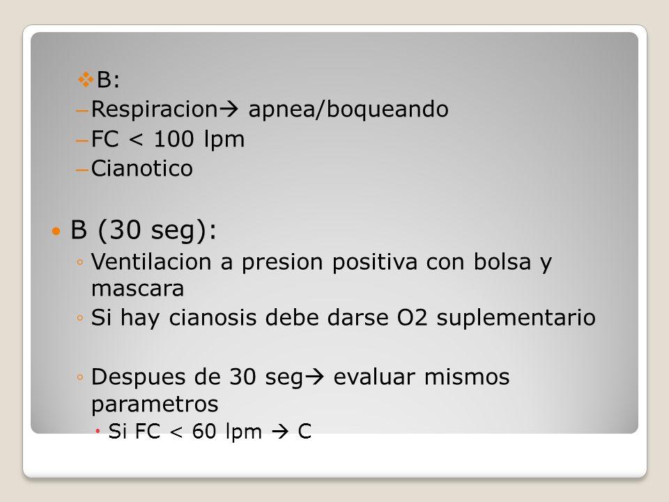 B: – Respiracion apnea/boqueando – FC < 100 lpm – Cianotico B (30 seg): Ventilacion a presion positiva con bolsa y mascara Si hay cianosis debe darse