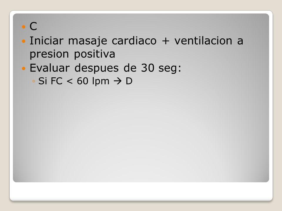 C Iniciar masaje cardiaco + ventilacion a presion positiva Evaluar despues de 30 seg: Si FC < 60 lpm D