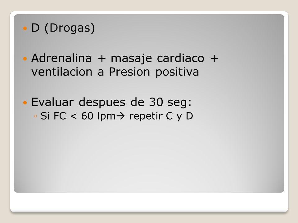 D (Drogas) Adrenalina + masaje cardiaco + ventilacion a Presion positiva Evaluar despues de 30 seg: Si FC < 60 lpm repetir C y D