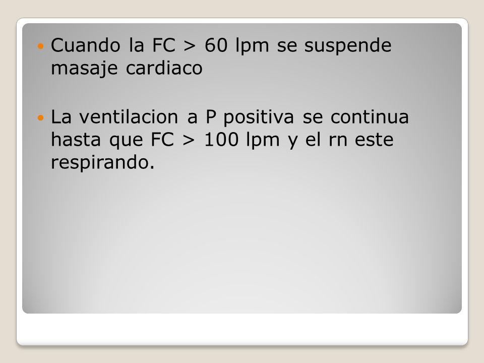 Cuando la FC > 60 lpm se suspende masaje cardiaco La ventilacion a P positiva se continua hasta que FC > 100 lpm y el rn este respirando.