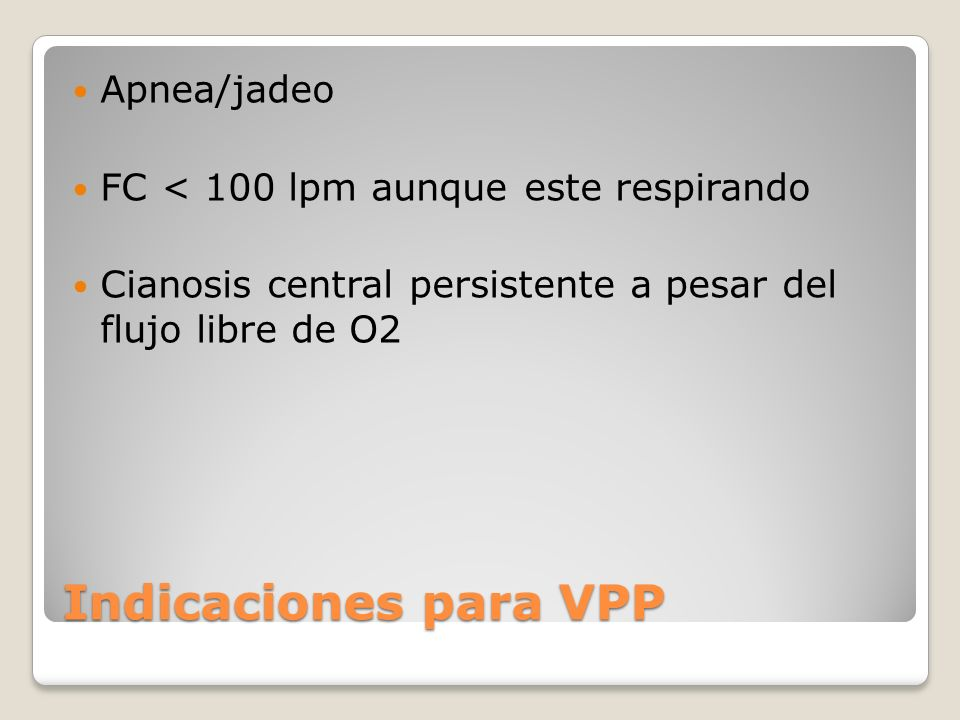 Indicaciones para VPP Apnea/jadeo FC < 100 lpm aunque este respirando Cianosis central persistente a pesar del flujo libre de O2