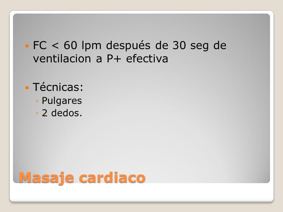 Masaje cardiaco FC < 60 lpm después de 30 seg de ventilacion a P+ efectiva Técnicas: Pulgares 2 dedos.