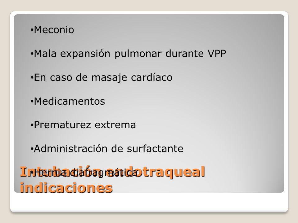 Intubación endotraqueal indicaciones Meconio Mala expansión pulmonar durante VPP En caso de masaje cardíaco Medicamentos Prematurez extrema Administra