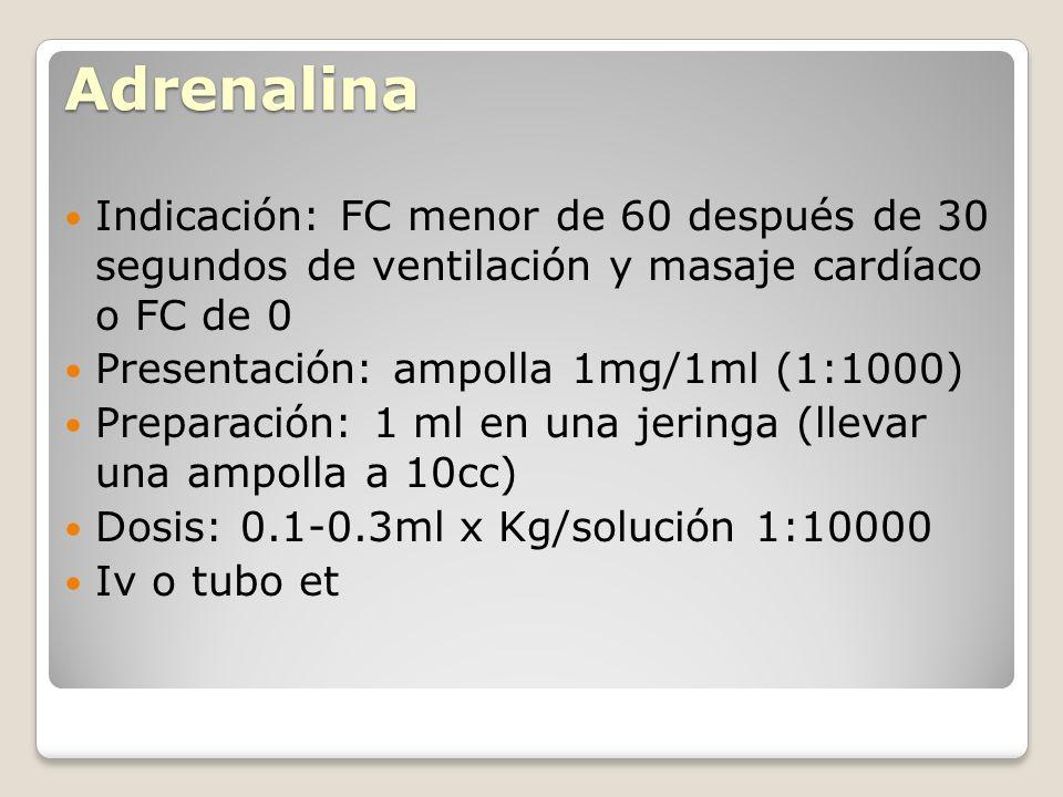 Adrenalina Indicación: FC menor de 60 después de 30 segundos de ventilación y masaje cardíaco o FC de 0 Presentación: ampolla 1mg/1ml (1:1000) Prepara
