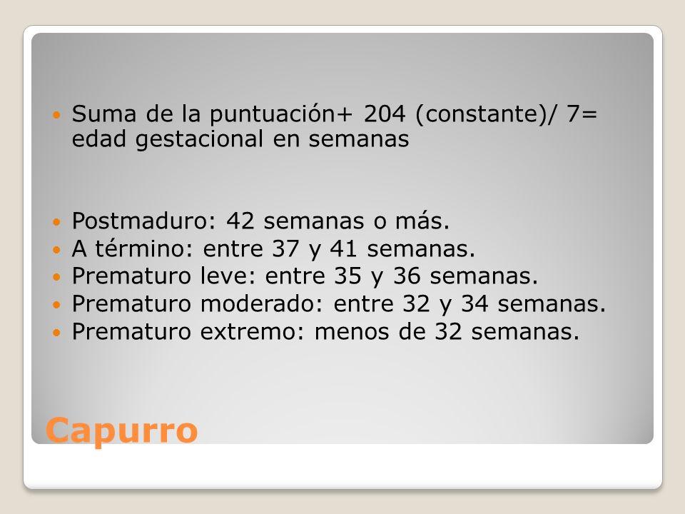 Capurro Suma de la puntuación+ 204 (constante)/ 7= edad gestacional en semanas Postmaduro: 42 semanas o más. A término: entre 37 y 41 semanas. Prematu