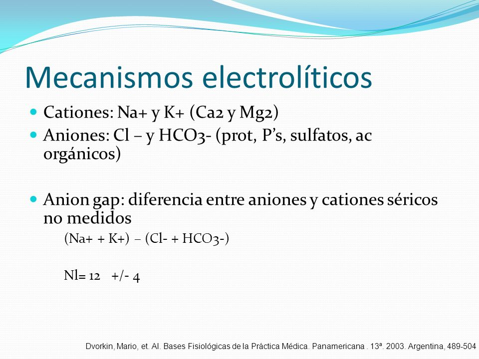 Mecanismos electrolíticos Cationes: Na+ y K+ (Ca2 y Mg2) Aniones: Cl – y HCO3- (prot, Ps, sulfatos, ac orgánicos) Anion gap: diferencia entre aniones