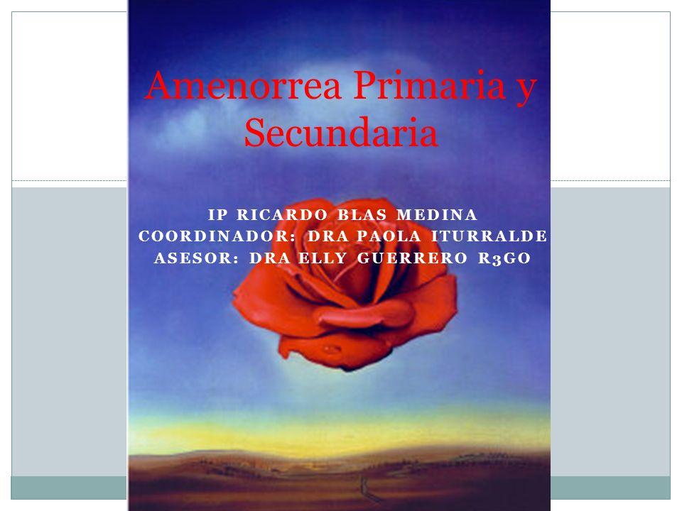 IP RICARDO BLAS MEDINA COORDINADOR: DRA PAOLA ITURRALDE ASESOR: DRA ELLY GUERRERO R3GO Amenorrea Primaria y Secundaria