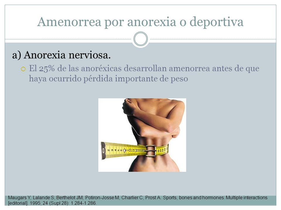 Amenorrea por anorexia o deportiva a) Anorexia nerviosa. El 25% de las anoréxicas desarrollan amenorrea antes de que haya ocurrido pérdida importante