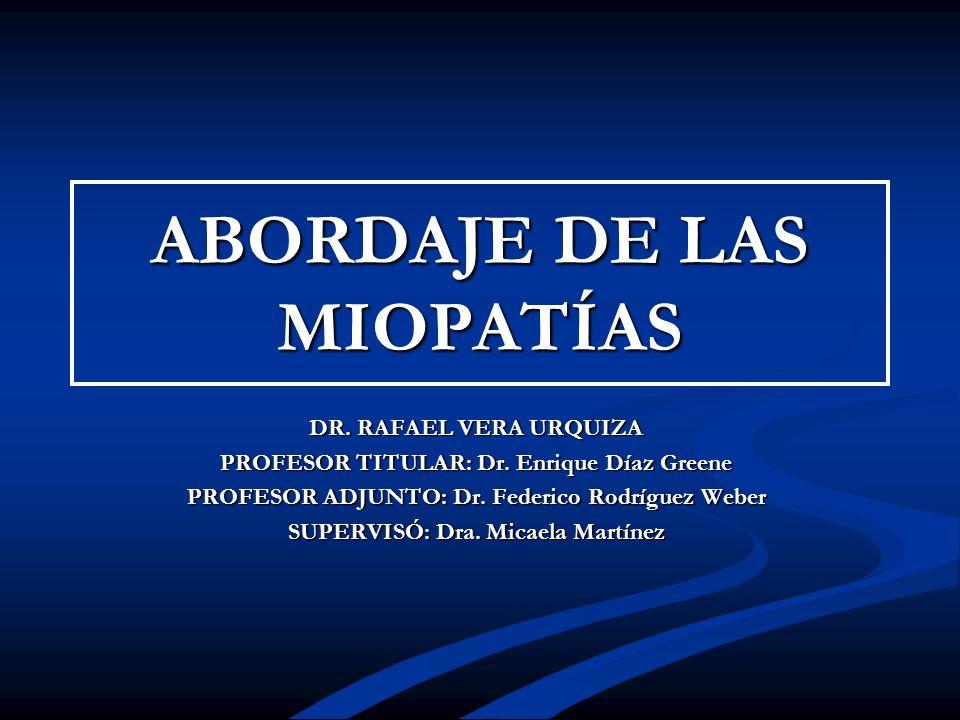 ABORDAJE DE LAS MIOPATÍAS DR. RAFAEL VERA URQUIZA PROFESOR TITULAR: Dr. Enrique Díaz Greene PROFESOR ADJUNTO: Dr. Federico Rodríguez Weber SUPERVISÓ: