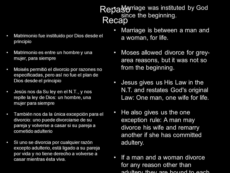 Repaso Recap Matrimonio fue instituido por Dios desde el principio Matrimonio es entre un hombre y una mujer, para siempre Moisés permitió el divorcio por razones no especificadas, pero así no fue el plan de Dios desde el principio Jesús nos da Su ley en el N.T., y nos repite la ley de Dios: un hombre, una mujer para siempre También nos da la única excepción para el divorcio: uno puede divorciarse de su pareja y volverse a casar si su pareja a cometido adulterio Si uno se divorcia por cualquier razón excepto adulterio, está ligado a su pareja por vida y no tiene derecho a volverse a casar mientras ésta viva.