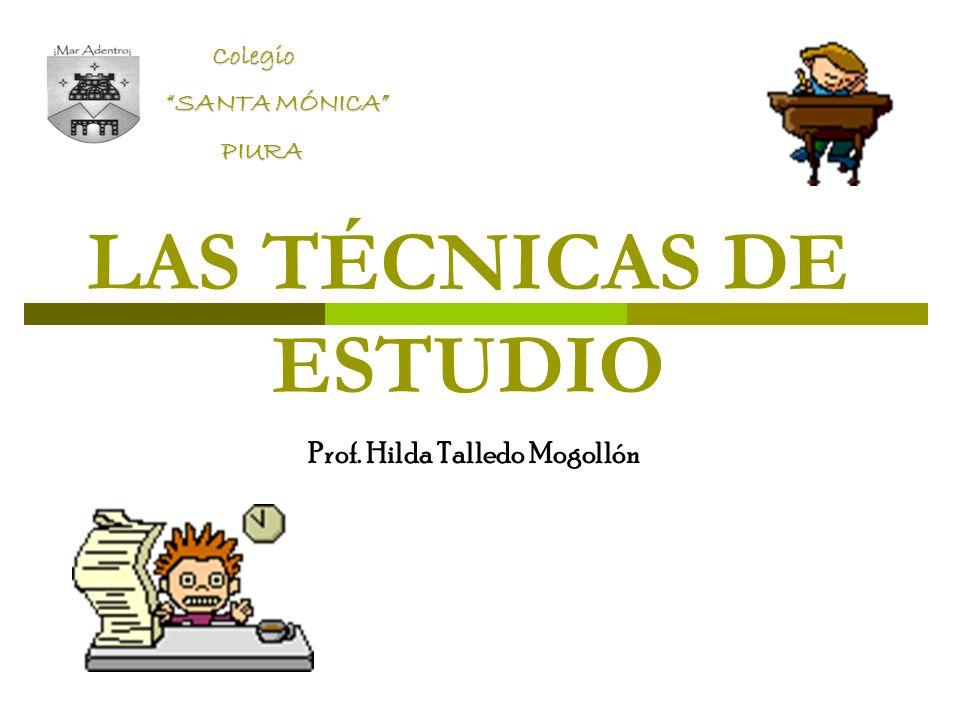 LAS TÉCNICAS DE ESTUDIO Prof. Hilda Talledo Mogollón Colegio Colegio SANTA MÓNICA PIURA PIURA