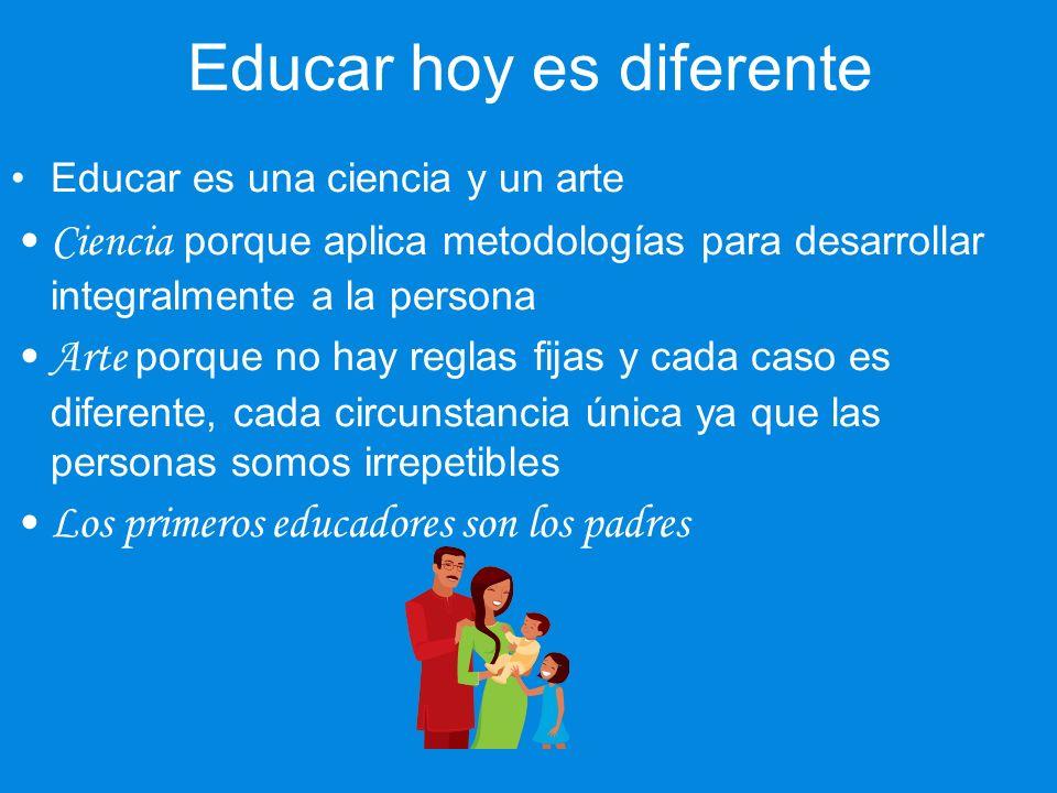 Educar hoy es diferente Educar es una ciencia y un arte Ciencia porque aplica metodologías para desarrollar integralmente a la persona Arte porque no hay reglas fijas y cada caso es diferente, cada circunstancia única ya que las personas somos irrepetibles Los primeros educadores son los padres