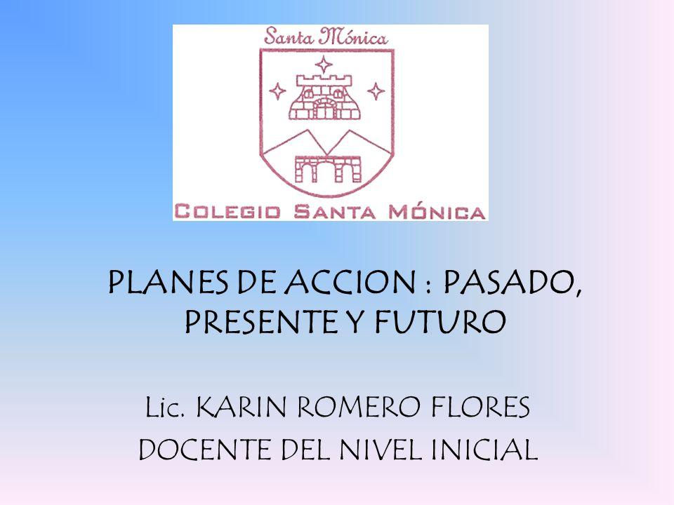 PLANES DE ACCION : PASADO, PRESENTE Y FUTURO Lic. KARIN ROMERO FLORES DOCENTE DEL NIVEL INICIAL