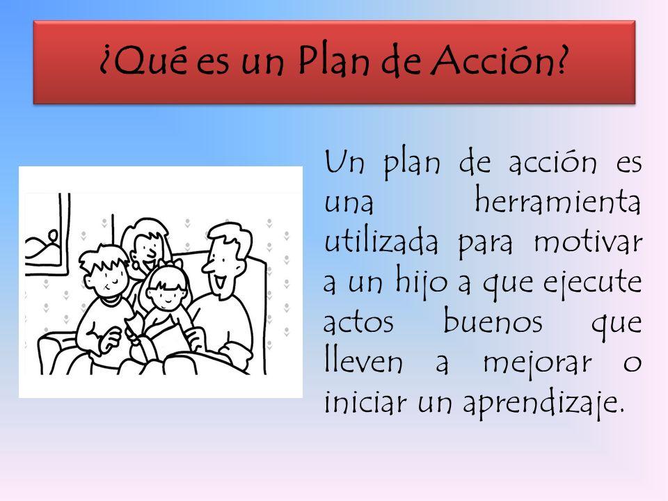¿Qué es un Plan de Acción? Un plan de acción es una herramienta utilizada para motivar a un hijo a que ejecute actos buenos que lleven a mejorar o ini