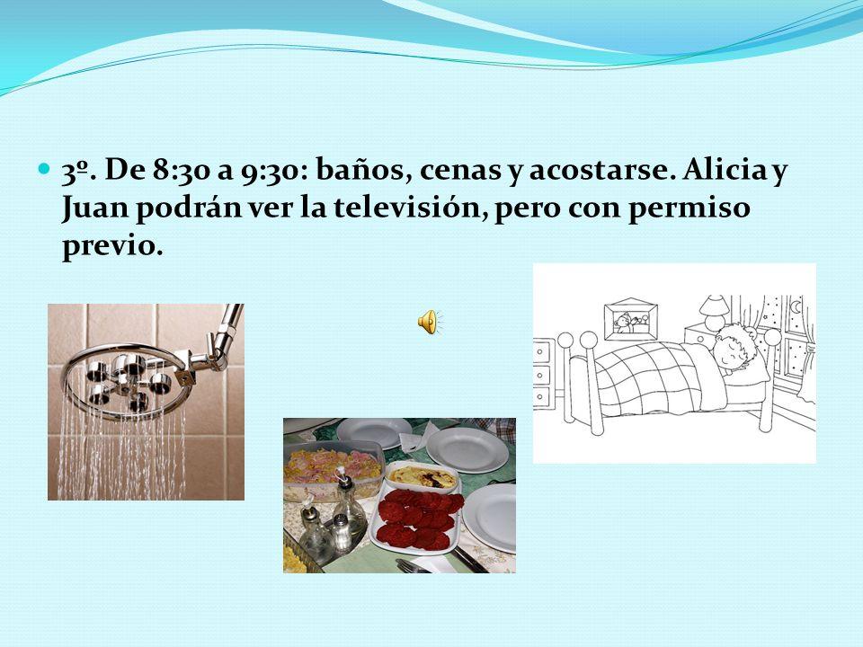 3º. De 8:30 a 9:30: baños, cenas y acostarse. Alicia y Juan podrán ver la televisión, pero con permiso previo.