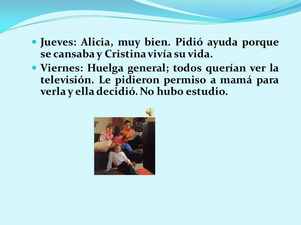 Jueves: Alicia, muy bien. Pidió ayuda porque se cansaba y Cristina vivía su vida. Viernes: Huelga general; todos querían ver la televisión. Le pidiero