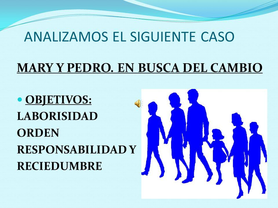 ANALIZAMOS EL SIGUIENTE CASO MARY Y PEDRO. EN BUSCA DEL CAMBIO OBJETIVOS: LABORISIDAD ORDEN RESPONSABILIDAD Y RECIEDUMBRE