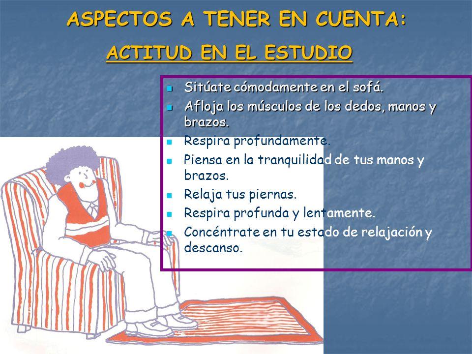 ASPECTOS A TENER EN CUENTA: ACTITUD EN EL ESTUDIO Sitúate cómodamente en el sofá. Sitúate cómodamente en el sofá. Afloja los músculos de los dedos, ma