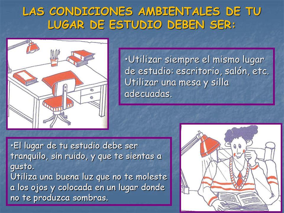 LAS CONDICIONES AMBIENTALES DE TU LUGAR DE ESTUDIO DEBEN SER: Utilizar siempre el mismo lugar de estudio: escritorio, salón, etc. Utilizar una mesa y