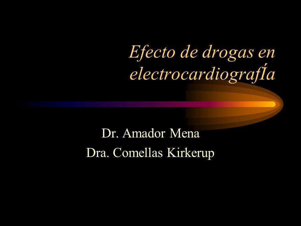 Efecto de drogas en electrocardiografÍa Dr. Amador Mena Dra. Comellas Kirkerup