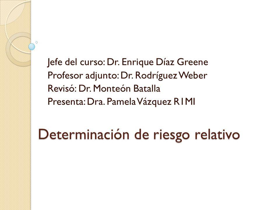Determinación de riesgo relativo Jefe del curso: Dr. Enrique Díaz Greene Profesor adjunto: Dr. Rodríguez Weber Revisó: Dr. Monteón Batalla Presenta: D