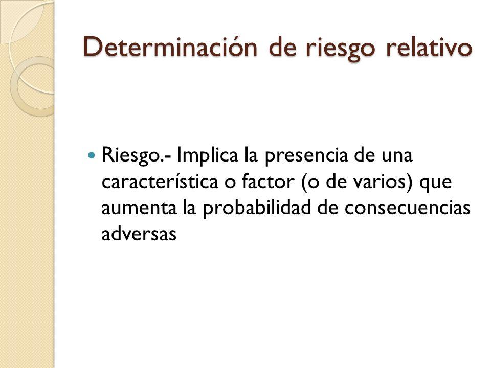 Determinación de riesgo relativo Riesgo.- Implica la presencia de una característica o factor (o de varios) que aumenta la probabilidad de consecuenci
