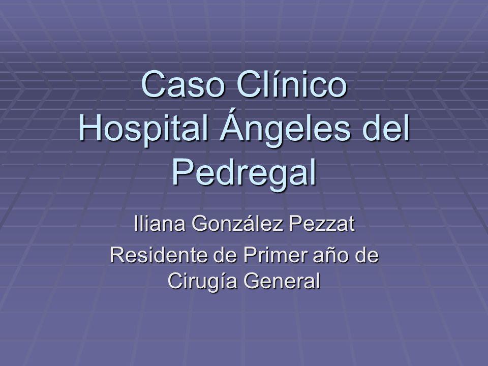 Caso Clínico Hospital Ángeles del Pedregal Iliana González Pezzat Residente de Primer año de Cirugía General