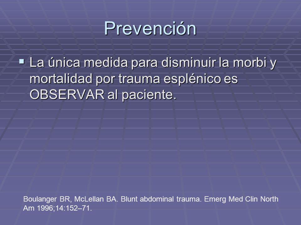 Prevención La única medida para disminuir la morbi y mortalidad por trauma esplénico es OBSERVAR al paciente. La única medida para disminuir la morbi
