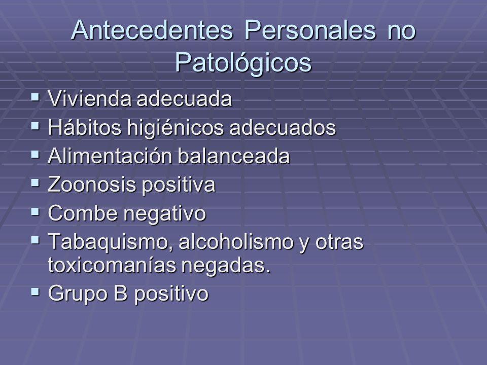 Antecedentes Personales no Patológicos Vivienda adecuada Vivienda adecuada Hábitos higiénicos adecuados Hábitos higiénicos adecuados Alimentación bala