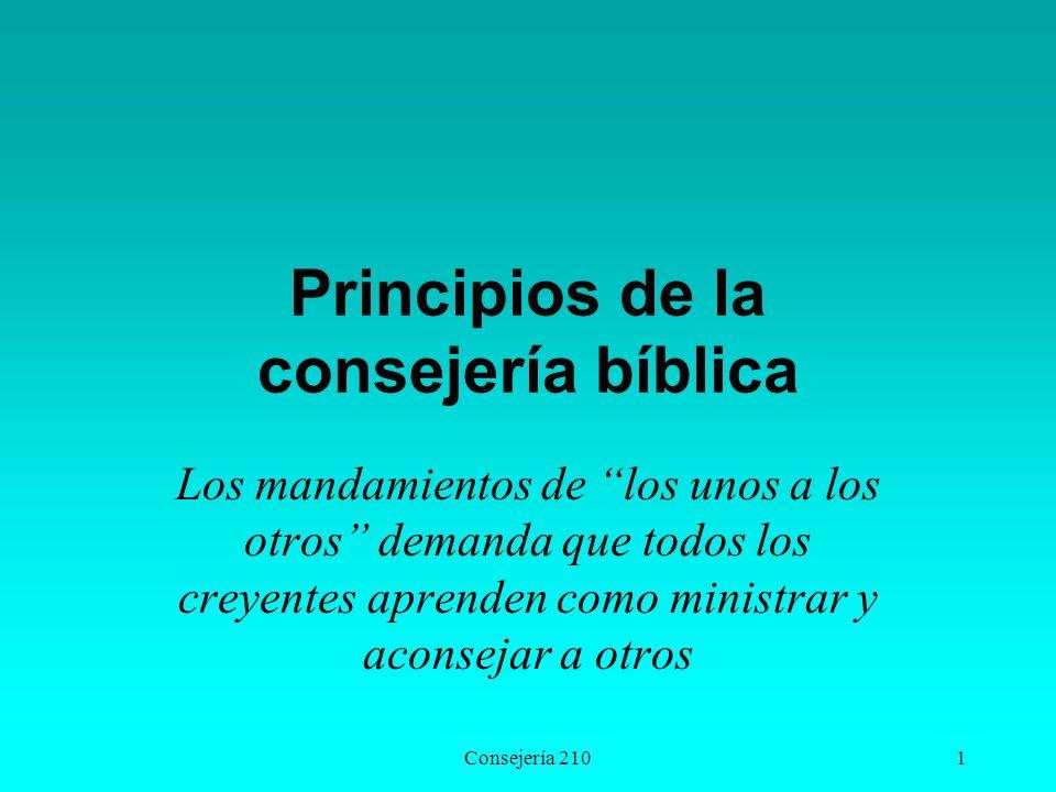 Consejería 2101 Principios de la consejería bíblica Los mandamientos de los unos a los otros demanda que todos los creyentes aprenden como ministrar y aconsejar a otros