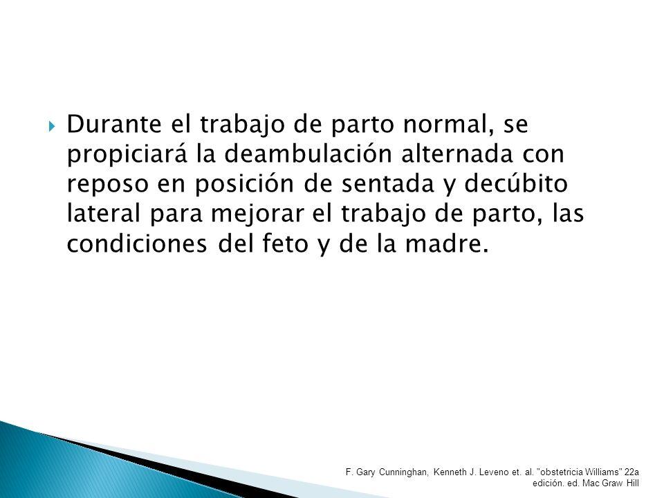 Durante el trabajo de parto normal, se propiciará la deambulación alternada con reposo en posición de sentada y decúbito lateral para mejorar el traba