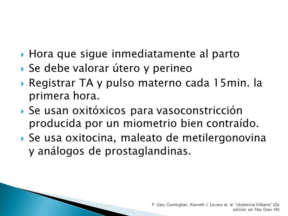 Hora que sigue inmediatamente al parto Se debe valorar útero y perineo Registrar TA y pulso materno cada 15min. la primera hora. Se usan oxitóxicos pa