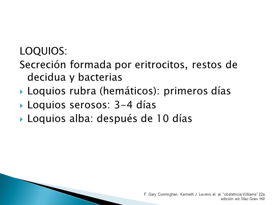 LOQUIOS: Secreción formada por eritrocitos, restos de decidua y bacterias Loquios rubra (hemáticos): primeros días Loquios serosos: 3-4 días Loquios a