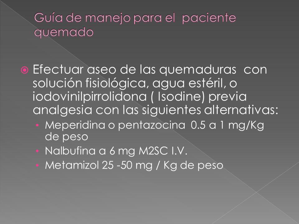Efectuar aseo de las quemaduras con solución fisiológica, agua estéril, o iodovinilpirrolidona ( Isodine) previa analgesia con las siguientes alternat