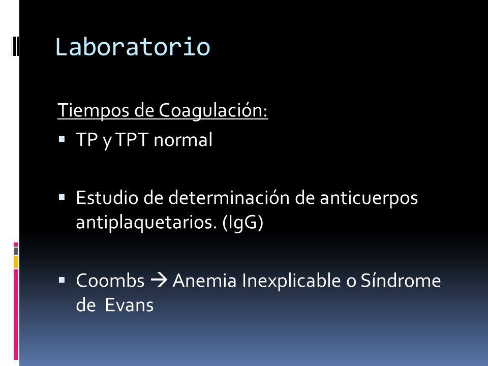 Laboratorio Tiempos de Coagulación: TP y TPT normal Estudio de determinación de anticuerpos antiplaquetarios. (IgG) Coombs Anemia Inexplicable o Síndr