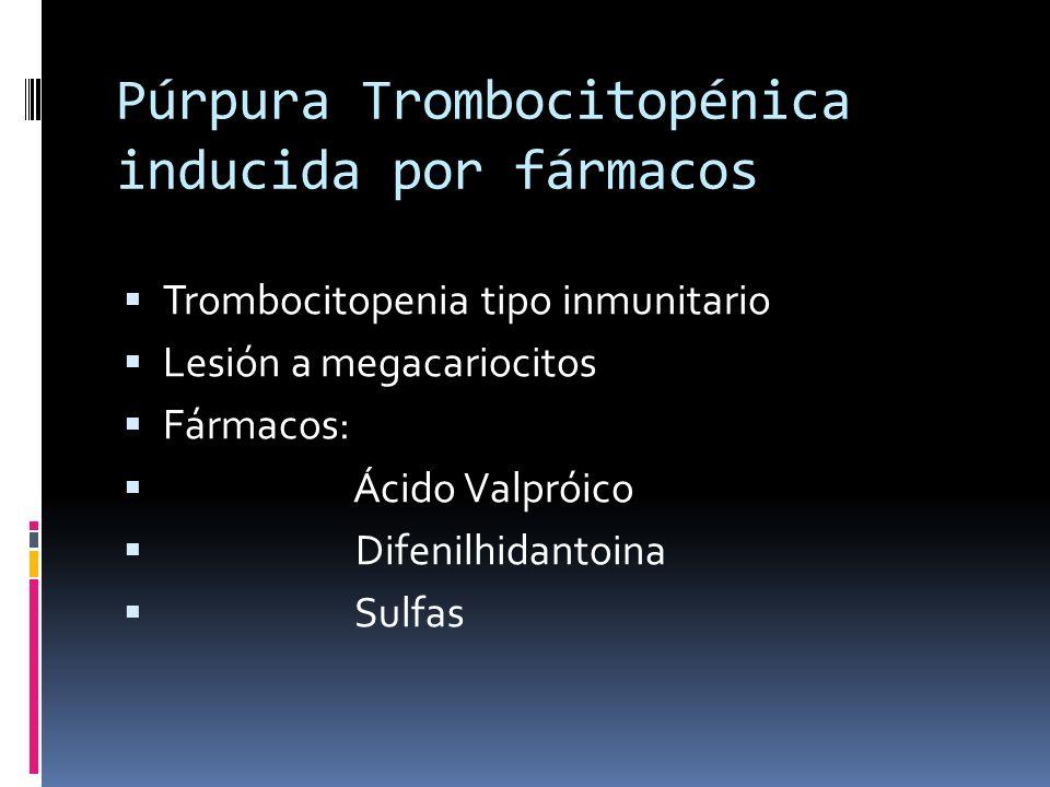 Púrpura Trombocitopénica inducida por fármacos Trombocitopenia tipo inmunitario Lesión a megacariocitos Fármacos: Ácido Valpróico Difenilhidantoina Su
