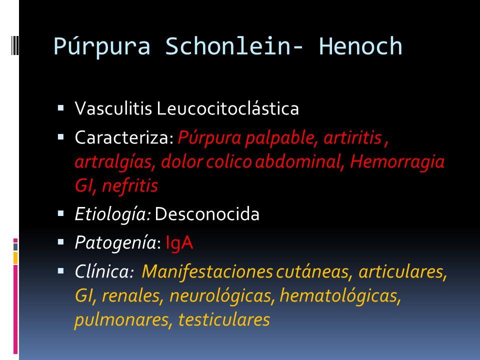Púrpura Schonlein- Henoch Vasculitis Leucocitoclástica Caracteriza: Púrpura palpable, artiritis, artralgías, dolor colico abdominal, Hemorragia GI, ne