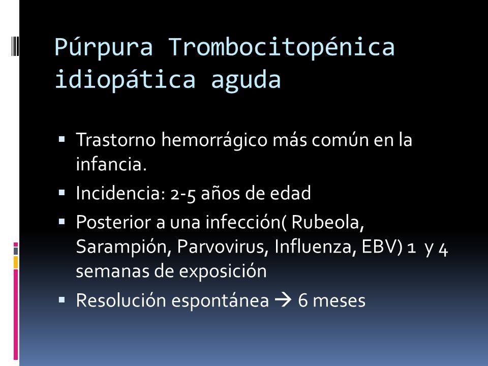 Púrpura Trombocitopénica idiopática aguda Trastorno hemorrágico más común en la infancia. Incidencia: 2-5 años de edad Posterior a una infección( Rube