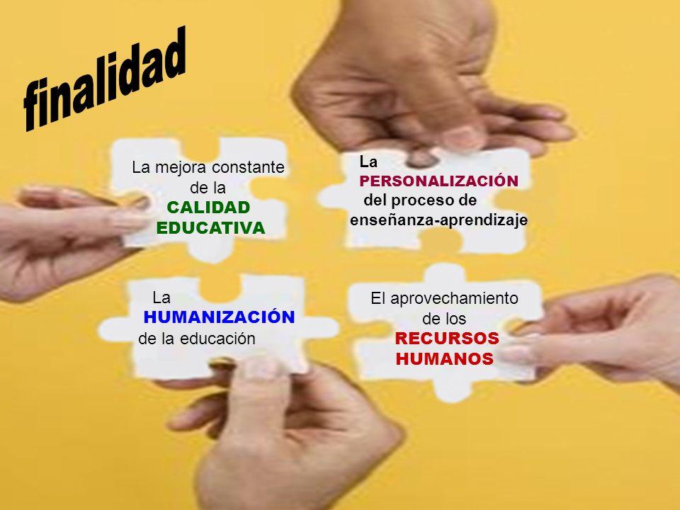 El aprovechamiento de los RECURSOS HUMANOS La mejora constante de la CALIDAD EDUCATIVA La HUMANIZACIÓN de la educación La PERSONALIZACIÓN del proceso