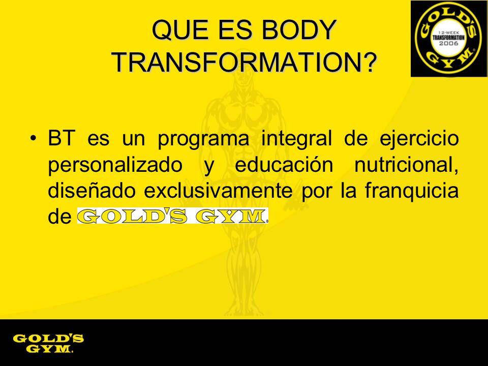 QUE ES BODY TRANSFORMATION? BT es un programa integral de ejercicio personalizado y educación nutricional, diseñado exclusivamente por la franquicia d