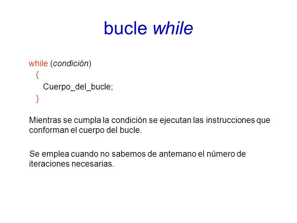 bucle while while (condición) { Cuerpo_del_bucle; } Mientras se cumpla la condición se ejecutan las instrucciones que conforman el cuerpo del bucle.