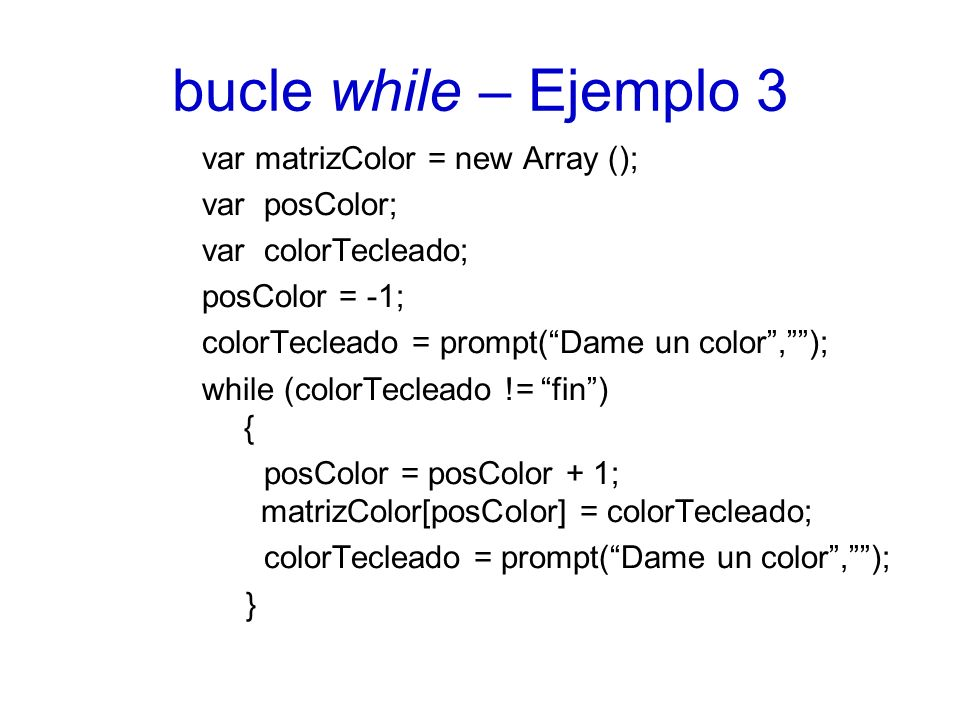 bucle while – Ejemplo 3 var matrizColor = new Array (); var posColor; var colorTecleado; posColor = -1; colorTecleado = prompt(Dame un color,); while (colorTecleado != fin) { posColor = posColor + 1; matrizColor[posColor] = colorTecleado; colorTecleado = prompt(Dame un color,); }