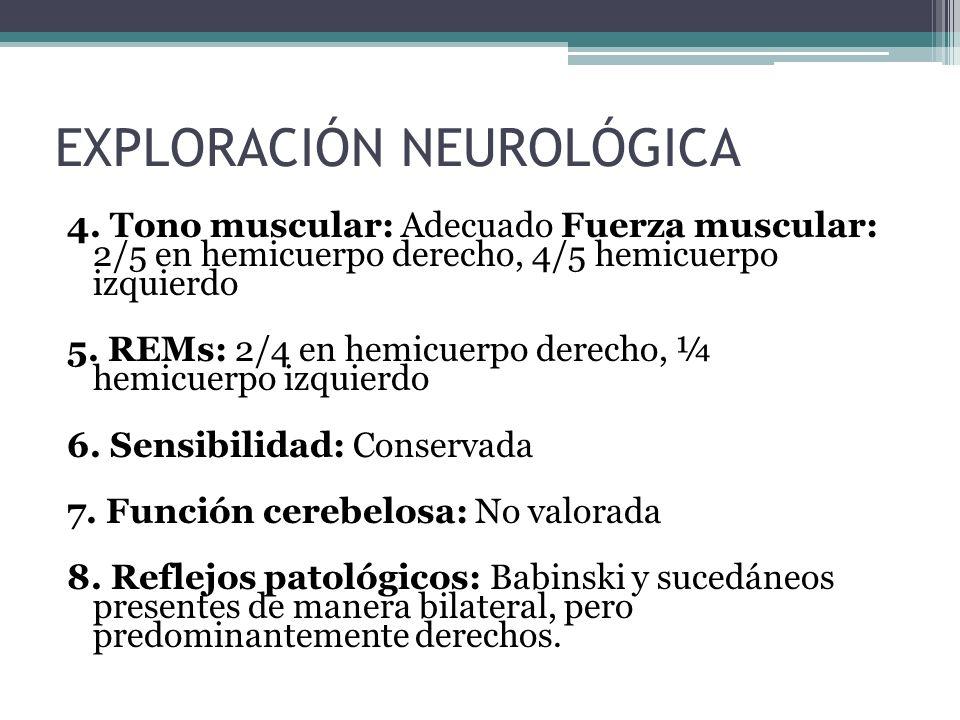 4. Tono muscular: Adecuado Fuerza muscular: 2/5 en hemicuerpo derecho, 4/5 hemicuerpo izquierdo 5. REMs: 2/4 en hemicuerpo derecho, ¼ hemicuerpo izqui