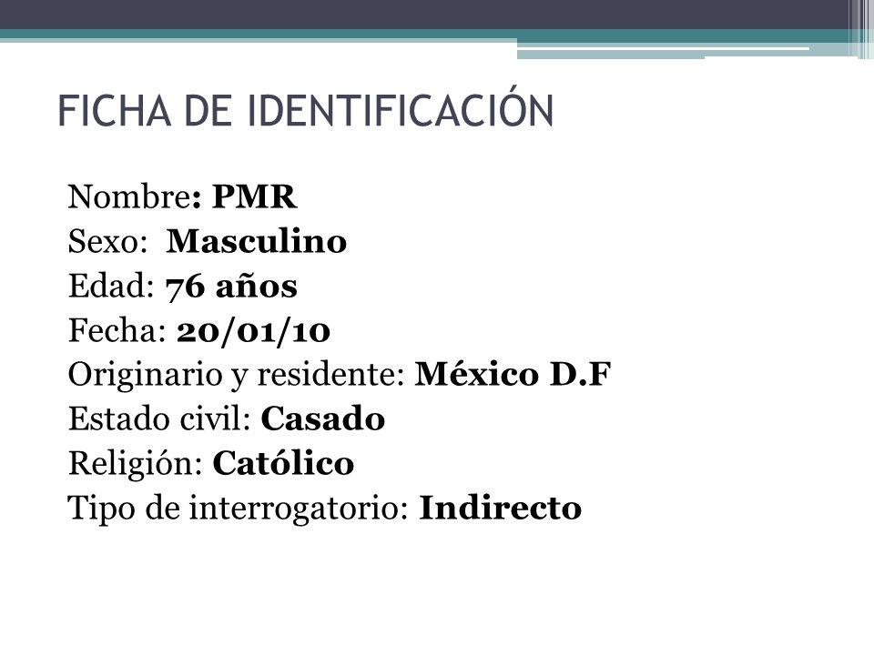 FICHA DE IDENTIFICACIÓN Nombre: PMR Sexo: Masculino Edad: 76 años Fecha: 20/01/10 Originario y residente: México D.F Estado civil: Casado Religión: Ca