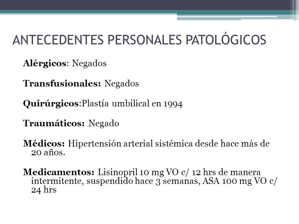 ANTECEDENTES PERSONALES PATOLÓGICOS Alérgicos: Negados Transfusionales: Negados Quirúrgicos:Plastía umbilical en 1994 Traumáticos: Negado Médicos: Hip