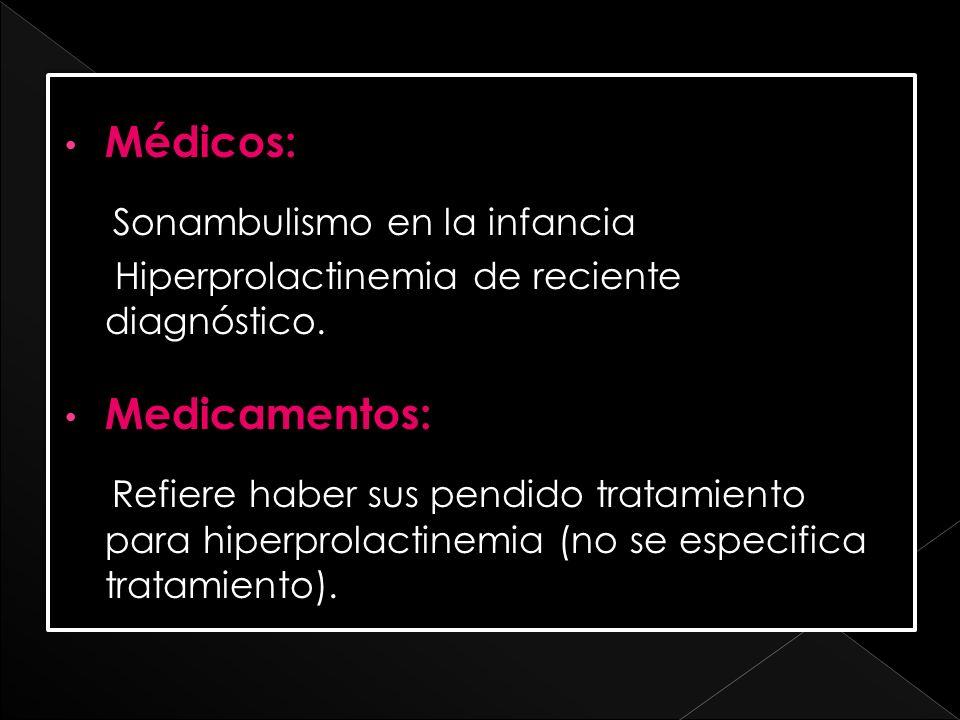Médicos: Sonambulismo en la infancia Hiperprolactinemia de reciente diagnóstico. Medicamentos: Refiere haber sus pendido tratamiento para hiperprolact