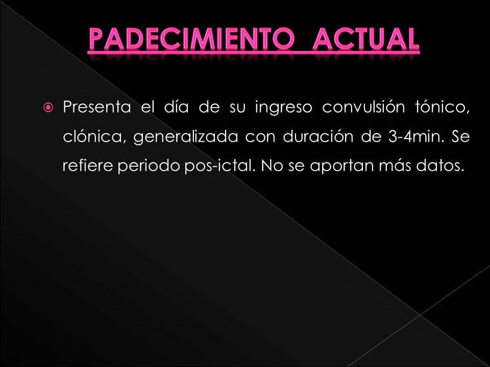 Presenta el día de su ingreso convulsión tónico, clónica, generalizada con duración de 3-4min. Se refiere periodo pos-ictal. No se aportan más datos.