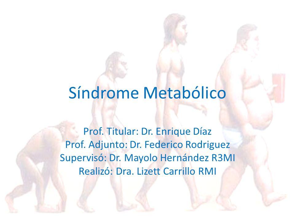 Síndrome Metabólico Prof. Titular: Dr. Enrique Díaz Prof. Adjunto: Dr. Federico Rodriguez Supervisó: Dr. Mayolo Hernández R3MI Realizó: Dra. Lizett Ca