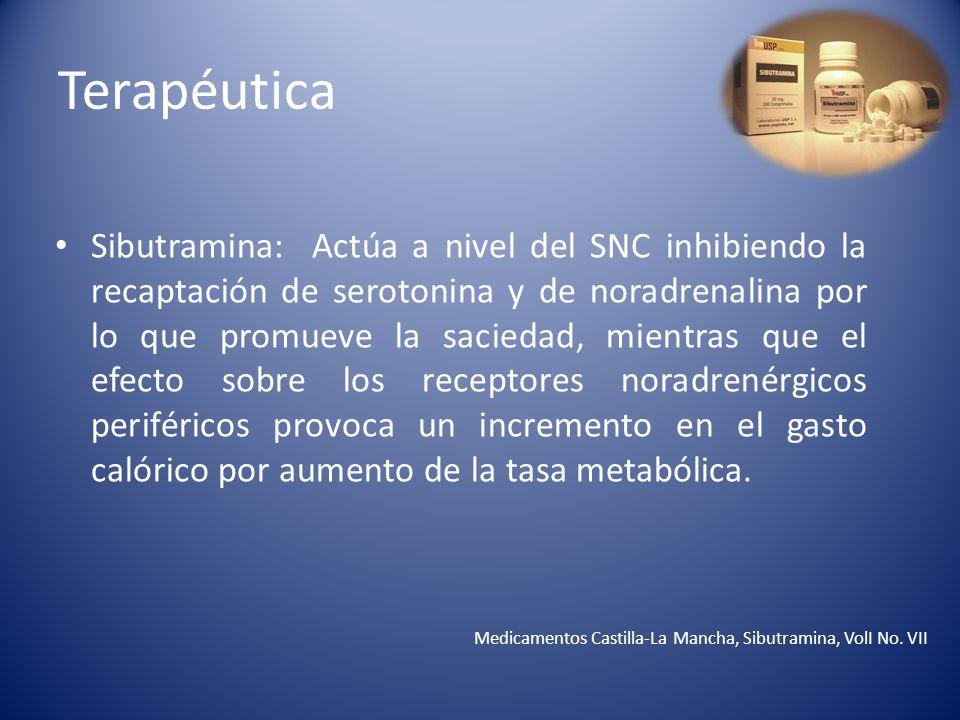 Terapéutica Sibutramina: Actúa a nivel del SNC inhibiendo la recaptación de serotonina y de noradrenalina por lo que promueve la saciedad, mientras qu