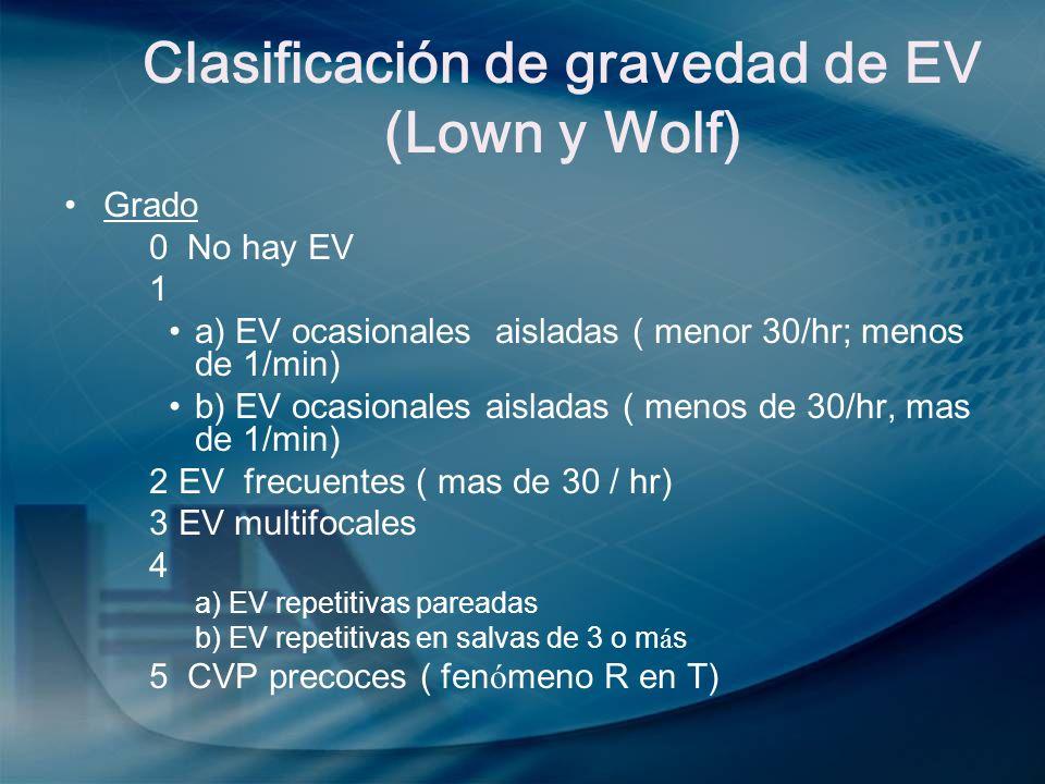 Clasificación de gravedad de EV (Lown y Wolf) Grado 0 No hay EV 1 a) EV ocasionales aisladas ( menor 30/hr; menos de 1/min) b) EV ocasionales aisladas